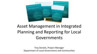 Asset Management in Integrated Planning and Reporting for Local Governments Troy Daniels, Project Manager Department of