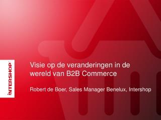 Visie  op de  veranderingen  in de  wereld  van B2B  Commerce Robert de Boer, Sales Manager Benelux,  Intershop