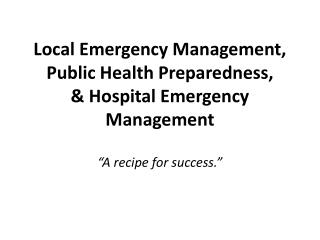 Local Emergency Management, Public Health Preparedness, & Hospital Emergency Management
