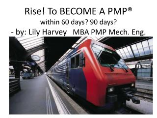 Rise ! To BECOME A PMP®                within 60 days? 90 days? - by: Lily Harvey    MBA PMP Mech. Eng.