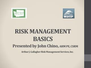 RISK MANAGEMENT BASICS Presented by John Chino,  ARM PE, CSRM Arthur J. Gallagher Risk Management Services, Inc.