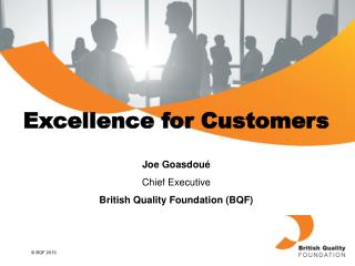 Excellence  for  Customers Joe  Goasdoué Chief Executive British Quality Foundation (BQF)