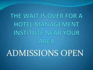 THE WAIT IS OVER FOR A HOTEL MANAGEMENT INSTITUTE NEAR YOUR AREA