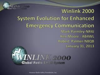Winlink 2000 System Evolution for Enhanced Emergency Communication Mark Parmley-NR4J  Ken Moore - AB4WL Robert  Palmer-