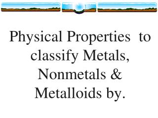 Physical Properties  to classify Metals, Nonmetals & Metalloids by.