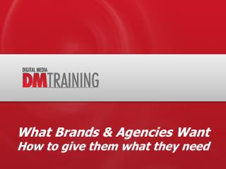 What Brands & Agencies Want How to give them what they need
