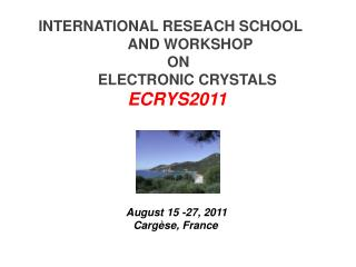 INTERNATIONAL RESEACH SCHOOL AND  WORKSHOP ON ELECTRONIC CRYSTALS ECRYS2011 August  15 -27, 2011 Cargèse , France