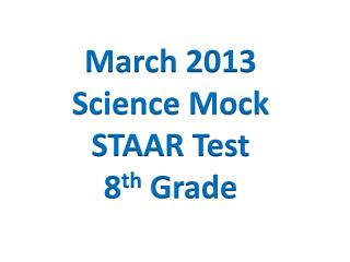 March 2013 Science Mock STAAR Test 8 th  Grade