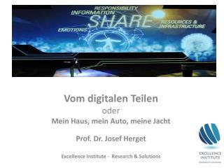 Vom digitalen  Teilen  oder Mein Haus,  mein Auto, meine  Jacht Prof. Dr. Josef Herget Excellence Institute -  Research