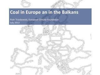 Coal in Europe an in the  Balkans Piotr Trzaskowski, European Climate Foundation July 2013