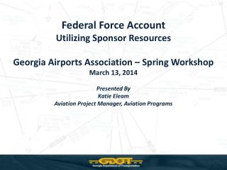 Federal Force Account Utilizing Sponsor  Resources Georgia Airports Association – Spring Workshop March 13, 2014 Presen