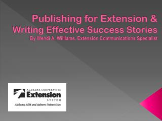 Publishing for Extension &  Writing Effective Success Stories By Wendi A. Williams, Extension Communications Specialist