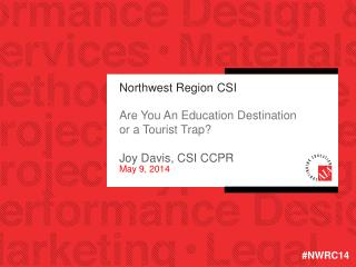 Northwest Region CSI Are You An Education Destination or a Tourist Trap? Joy Davis, CSI CCPR May 9, 2014