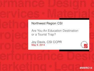 Northwest Region CSI Are You An Education Destination or a Tourist Trap? Joy Davis, CSI CCPR May 9, 2014
