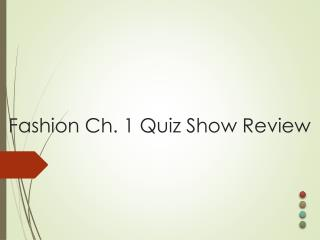 Fashion Ch. 1 Quiz Show Review