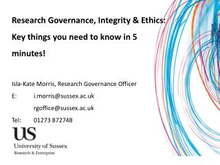 Research Governance, Integrity & Ethics: Key  things you need to know  in 5 minutes!  Isla-Kate Morris, Research Govern