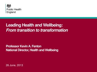 Leading Health and Wellbeing:  From transition to transformation Professor Kevin A. Fenton National Director, Health an