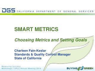SMART METRICS Choosing Metrics and Setting Goals Charleen  Fain- Keslar Standards & Quality Control Manager State of Ca
