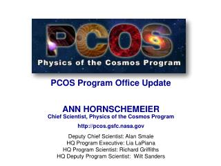 PCOS Program Office Update  ANN HORNSCHEMEIER Chief Scientist, Physics of the Cosmos Program http:// pcos.gsfc.nasa.gov