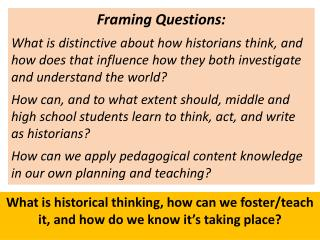 Framing Questions: What  is distinctive about how historians think, and how does that influence how they both investiga