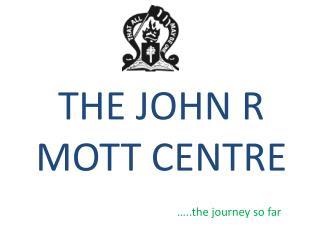 THE JOHN R MOTT CENTRE