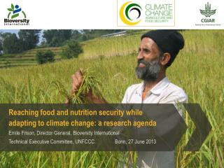Reaching food and nutrition security while adapting to climate change: a research agenda Emile Frison, Director General