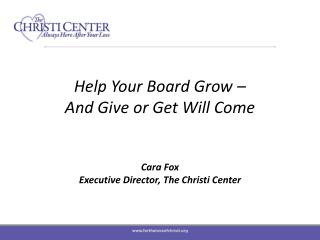 Help Your Board Grow –  And Give or Get Will  Come Cara Fox Executive Director, The Christi Center