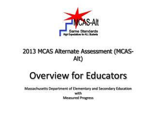 2013 MCAS Alternate Assessment (MCAS-Alt) Overview for Educators Massachusetts Department of Elementary and Secondary E