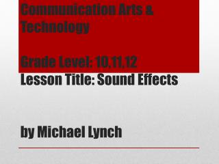 Communication Arts & Technology Grade Level: 10,11,12 Lesson Title: Sound Effects by Michael Lynch