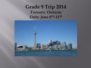 Grade 9 Trip 2014 Toronto, Ontario Date: June 8 th -11 th