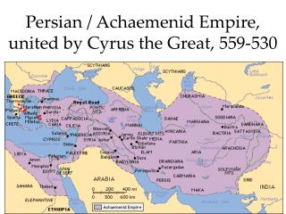Persian /  Achaemenid  Empire, united by Cyrus the Great, 559-530