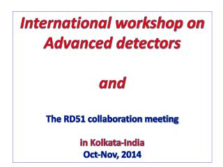 International workshop on  Advanced detectors  and The  RD51 collaboration meeting  in  Kolkata-India Oct -Nov, 2014