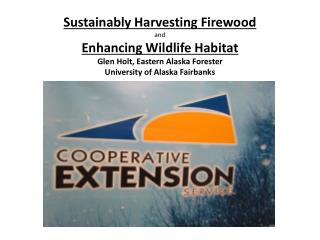 Sustainably Harvesting Firewood and Enhancing Wildlife Habitat Glen Holt, Eastern Alaska Forester University of Alaska