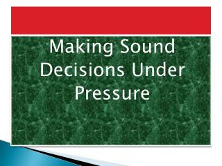 Making Sound  Decisions Under  Pressure