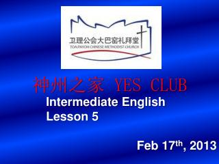 神州之家  YES CLUB Intermediate English 		Lesson  5 Feb  17 th , 2013