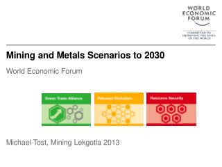 Mining and Metals Scenarios to 2030 World Economic Forum Michael Tost, Mining Lekgotla 2013