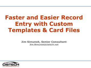 Faster and Easier Record Entry with Custom Templates & Card Files Jim Simunek, Senior Consultant Jim.Simunek@cistech.ne