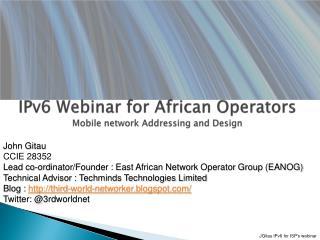 IPv6 Webinar for African Operators Mobile network Addressing and Design