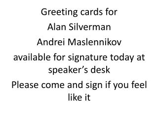 Greeting cards for Alan Silverman Andrei  Maslennikov available for signature today at speaker's desk Please come and s