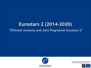 Eurostars 2 (2014-2020) �Efficient economy and Joint  Programme  Eurostars 2 �
