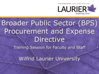 Broader Public Sector (BPS) Procurement and Expense Directive Training Session for Faculty and Staff Wilfrid Laurier Un