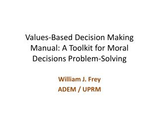 Values-Based Decision  Making Manual: A Toolkit for  Moral Decisions Problem-Solving
