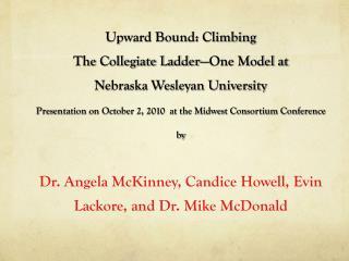 Upward Bound: Climbing  The Collegiate Ladder �One Model at Nebraska Wesleyan University Presentation on October 2, 201