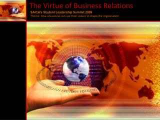 The Virtue of Business Relations  SAICA's  Student Leadership Summit 2009    Theme: How  a business can use their  valu
