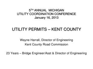 5 TH  ANNUAL  MICHIGAN  UTILITY COORDINATION CONFERENCE January 16, 2013 UTILITY PERMITS – KENT COUNTY
