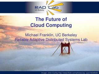 The Future of Cloud  Computing Michael Franklin,  UC Berkeley Reliable Adaptive Distributed Systems Lab