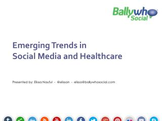 Emerging Trends in  Social Media and Healthcare Presented by: Elissa Nauful  -  @ elissan   -  elissa@ballywhosocial.co
