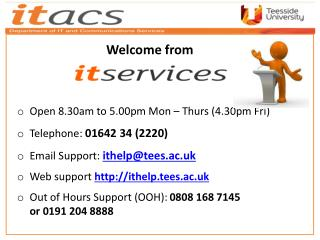 Open 8.30am to 5.00pm Mon – Thurs (4.30pm Fri ) Telephone:  01642 34 (2220 ) Email Support:  ithelp@tees.ac.uk Web  sup