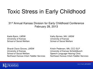 Toxic Stress in Early Childhood 31 st  Annual Kansas Division for Early Childhood Conference February 28, 2013