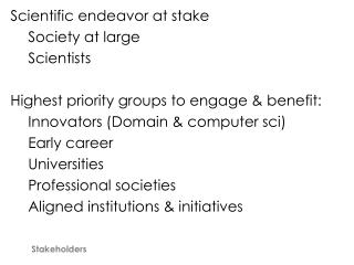 Scientific endeavor at stake 	Society at large 	Scientists Highest priority groups to engage & benefit: 	Innovators (Do